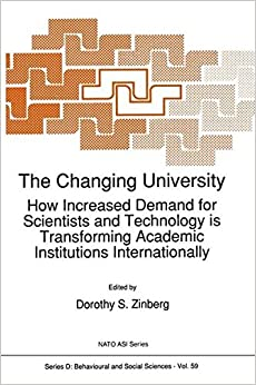 The Changing University: How Increased Demand for Scientists and Technology is Transforming Academic Institutions Internationally (Nato Science Series D:)