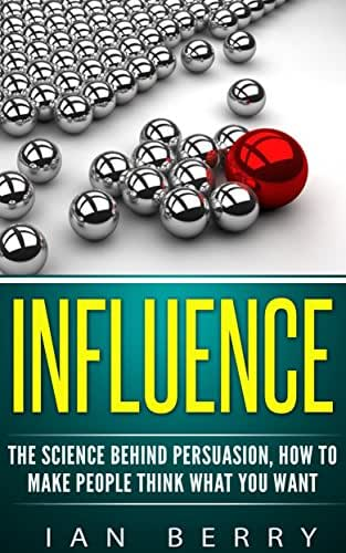 Influence: The Science Behind Persuasion: How To Make People Think What You Want (Influence people, communication, persuasion, leadership)