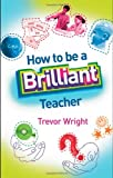 How to Be a Brilliant Teacher : From Teaching to Learning, Wright, Trevor, 0415411084