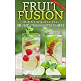 Weight Loss: Fruit Fusion: 50 Healthy & Delicious Infused Vitamin Water Recipes (Delicious Fruit Water for Health, Healing, Detox, and Natural Weight Loss)