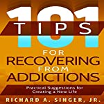 101 Tips for Recovering from Addictions: Practical Suggestions for Creating a New Life | Richard A Singer