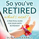So You've Retired - What's Next?: A Practical Guide for Your Happy Retirement Audiobook by Olivia Greenwell Narrated by Sheree Wichard