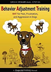 Behavior Adjustment Training: BAT for Fear, Frustration, and Aggression in Dogs by Stewart, Grisha (2012)