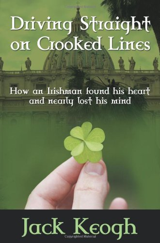 Driving Straight on Crooked Lines: How an Irishman Found His Heart and Nearly Lost His Mind