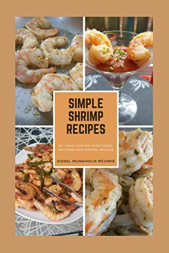 Simple Shrimp Recipes: 25 + Easy Shrimp Appetizers, Entrees, and Dipping Sauces.
