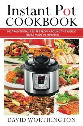 Instant Pot Cookbook: 100 Traditional Recipes From Around The World: (Chinese, Thai, Italian, Mexican & Brazilian)