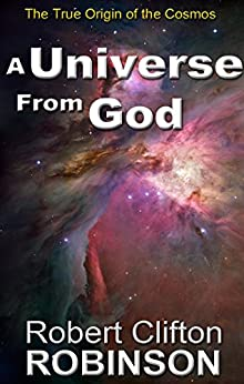 A Universe From God: The True Origin of the Cosmos by [Robinson, Robert Clifton]
