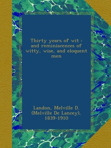 Download Thirty years of wit : and reminiscences of witty, wise, and eloquent men PDF