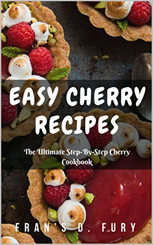 Easy Cherry Recipes: The Ultimate Step-By-Step Cherry Cookbook by Fran's D. Fury