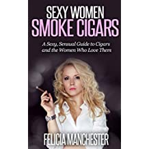 Sexy Women Smoke Cigars: A Sexy, Sensual Guide to Cigars and the Women Who Love Them