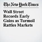 Wall Street Records Early Gains as Turmoil Rattles Markets   Alexandra Stevenson