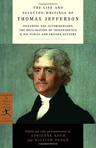 The Life And Selected Writings Of Thomas Jefferson  Including The Autobiography  The Declaration Of Independence   His Public And Private Letters  Modern Library Classics