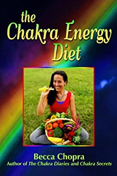 The Chakra Energy Diet: The Right Food, Relaxation, Yoga & Exercise To Look and Feel your Best! by [Chopra, Becca]