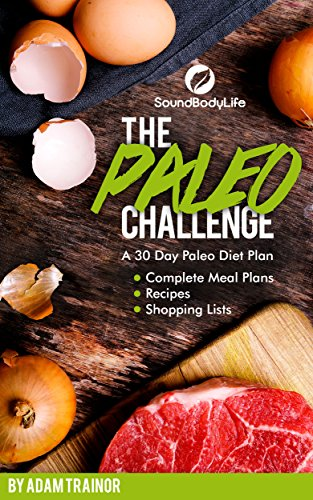 The Paleo Challenge: A 30 Day Paleo Diet Plan with Complete Meal Plans, Recipes and Shopping Lists, A Paleo Diet Cookbook by Adam Trainor