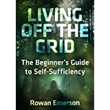 Off Grid: Living Off the Grid: The Beginner's Guide to Self-Sufficiency (Sustainable Living, Homesteading) (Self Sufficient Living)