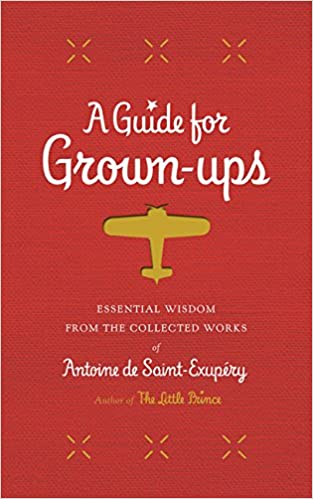 A Guide for Grown-ups Essential Wisdom from the Collected Works of Antoine de Saint-Exupery