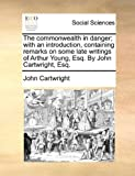 The Commonwealth in Danger; with an Introduction, Containing Remarks on Some Late Writings of Arthur Young, Esq by John Cartwright, Esq, John Cartwright, 1140794949