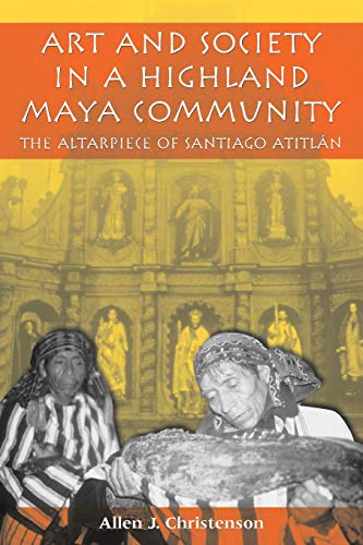 (Art and Society in a Highland Maya Community: The Altarpiece of Santiago Atitlán (Linda Schele Series in Maya and Pre-Columbian Studies))