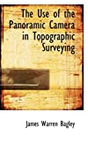 The Use of the Panoramic Camera in Topographic Surveying, James Warren Bagley, 0554937506