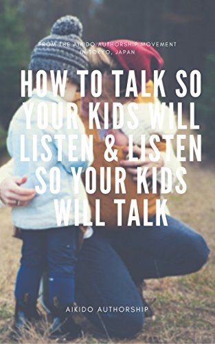 How to talk so kids will listen & listen to kids will talk - Aikido Authorship Edition (English Edition)