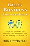 Fatherly Business Conversations: Concepts and Systems You Don't Necessarily Learn in College but Serve you Well the Rest of Your Business Life