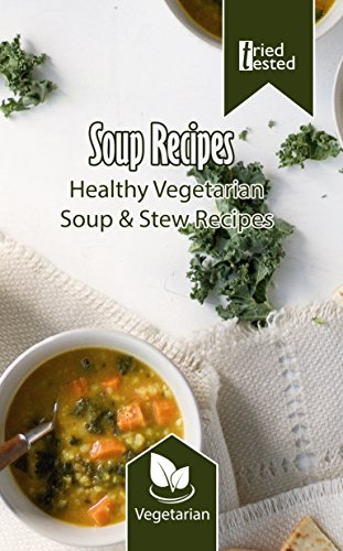 Soup Recipes - Healthy Vegetarian Soup & Stew Recipes (Tried & Tested Book 19) by Tried Tested