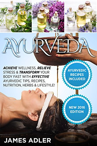 Ayurveda: Achieve Wellness, Relieve Stress & Transform Your Body Fast with Effective Ayurvedic Tips, Recipes, Nutrition,...