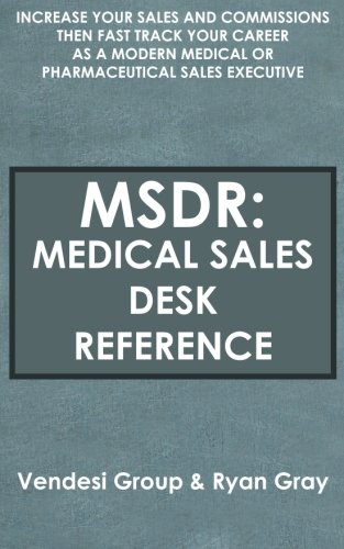 Download MSDR: Medical Sales Desk Reference: Increase Your Sales and Commissions then Fast Track your Career as a Modern Medical or Pharmaceutical Sales Executive pdf