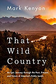 That Wild Country: An Epic Journey through the Past, Present, and Future of America's Public L
