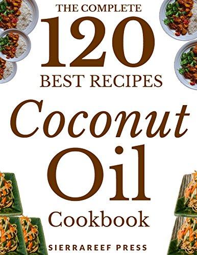 COCONUT OIL RECIPES: 120 Most Delicious Coconut Oil Recipes (coconut oil, coconut oil miracle, paleo, vegan, coconut oil book, meals, healthy recipes, coconut oil breakthrough, coconut oil cookbook) by SierraReef Press