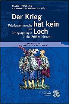 Der Krieg Hat Kein Loch: Friedenssehnsucht Und Kriegsapologie in Der Fruhen Neuzeit (Germanisch-Romanische Monatsschrift. Beihefte)