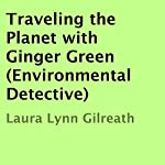Traveling the Planet with Ginger Green: Environmental Detective | Laura Lynn Gilreath