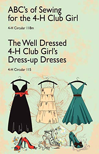 (ABC's of Sewing for the 4-H Club Girl and The Well Dressed 4-H Club Girl's Dress-up Dresses: 4-H Circulars 118 and 115)