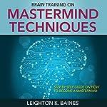 Brain Training on Mastermind Techniques | Leighton K. Baines