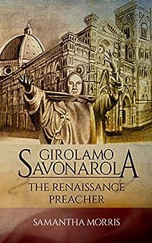 Girolamo Savonarola: The Renaissance Preacher by [Morris, Samantha]