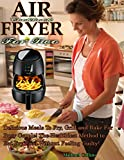 Air Fryer Cookbook For Two: Delicious Meals To Fry, Grill and Bake For Busy Couple! The Healthiest Method to Eat Fry Food Without Feeling Guilty!
