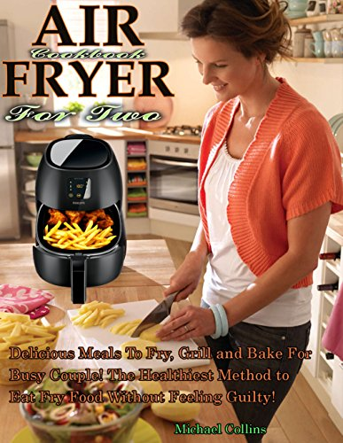 Air Fryer Cookbook For Two: Delicious Meals To Fry, Grill and Bake For Busy Couple! The Healthiest Method to Eat Fry Food Without Feeling Guilty! by [Collins, Michael]