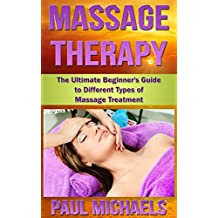 Massage Therapy: The Ultimate Beginner's Guide to Different Types of Massage Treatment (Massage Guides for Everyday Health Book 1)