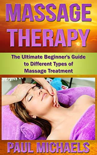 Massage Therapy: The Ultimate Beginner's Guide to Different Types of Massage Treatment (Massage Guides for Everyday Health Book (Swedish Type)