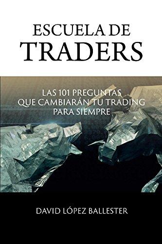 Escuela de Traders: Las 101 preguntas que cambiarán tu trading para siempre. par David López Ballester