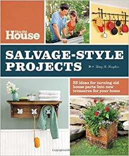 This Old House Salvage Style Projects 22 Ideas For Turning Old House Parts Into New Treasures For Your Home Amy R Hughes Editors Of This Old House