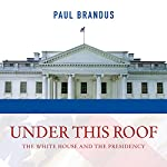 Under This Roof: The White House and the Presidency - 21 Presidents, 21 Rooms, 21 Inside Stories | Paul Brandus