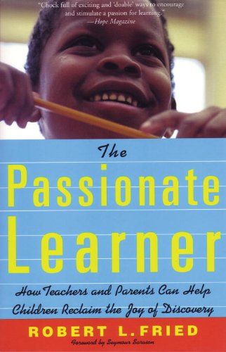 The Passionate Learner: How Teachers and Parents Can Help Children Reclaim the Joy of Discovery