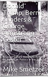 Donald Trump, Bernie Sanders & George Armstrong Custer: A Grocery Store Associate Reflects on American Politics in the Time of Trump