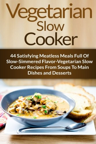 Vegetarian Slow Cooker: 44 Satisfying Meatless Meals Full Of Slow-Simmered Flavor-Vegetarian Slow Cooker Recipes From Soups To Main Dishes and ... Diet, Vegetarian Weight Loss) (Volume 6) by Stephanie Adams