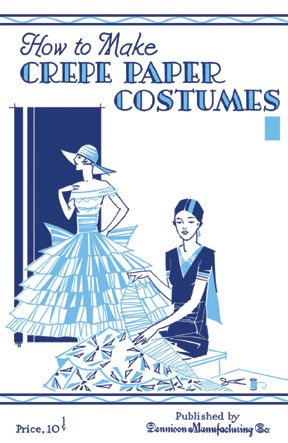 How to Make Crepe Paper Costumes -- A 1930s Guide to Making 64 Vintage Costumes and -