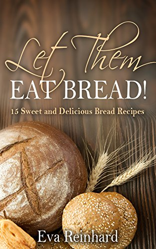 Let Them Eat Bread!: 15 Sweet and Delicious Bread Recipes (Dought, Yeast, Baking) by [Reinhard, Eva]