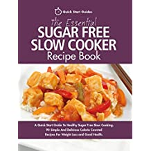 The Essential Sugar Free Slow Cooker Recipe Book: A Quick Start Guide To Healthy Sugar Free Slow Cooking. 90 Simple And Delicious Calorie Counted Recipes For Weight Loss and Good Health