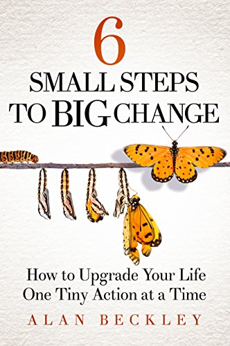 6 Small Steps to Big Change: How to Upgrade Your Life One Tiny Action at a Time