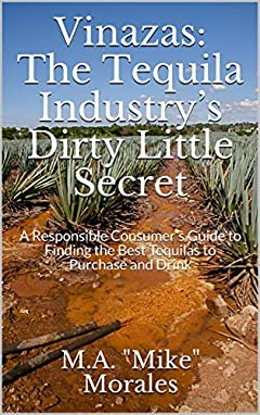 Vinazas: The Tequila Industry's Dirty Little Secret: A Responsible Consumer's Guide to Finding the Best Tequilas to Purchase and Drink